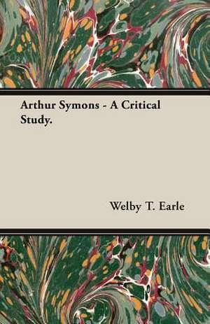 Arthur Symons - A Critical Study. de Welby T. Earle