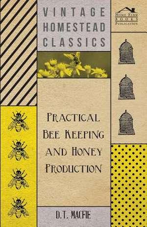 Practical Bee Keeping and Honey Production de D. T. Macfie