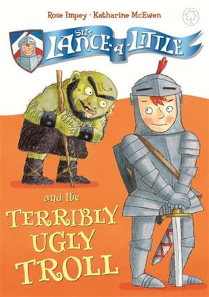 Impey, R: Sir Lance-a-Little and the Terribly Ugly Troll de Rose Impey