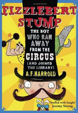 Fizzlebert Stump: The Boy Who Ran Away From the Circus (and joined the library) de A. F. Harrold