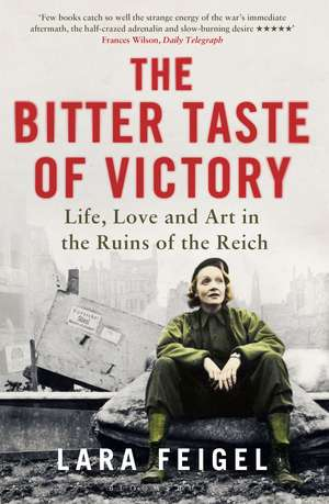 The Bitter Taste of Victory: Life, Love and Art in the Ruins of the Reich de Lara Feigel