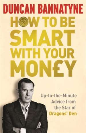 Bannatyne, D: How To Be Smart With Your Money de Duncan Bannatyne