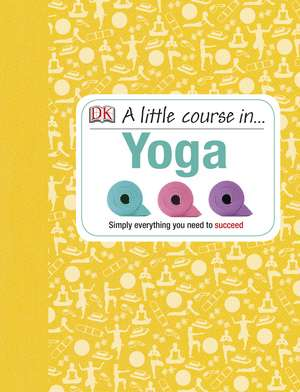 A Little Course in Yoga: Simply Everything You Need to Succeed de DK