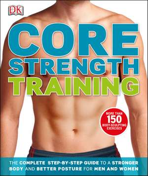 Core Strength Training: The Complete Step-by-Step Guide to a Stronger Body and Better Posture for Men and Women de DK