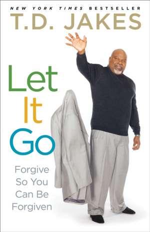 Let It Go:  Forgive So You Can Be Forgiven de T D Jakes