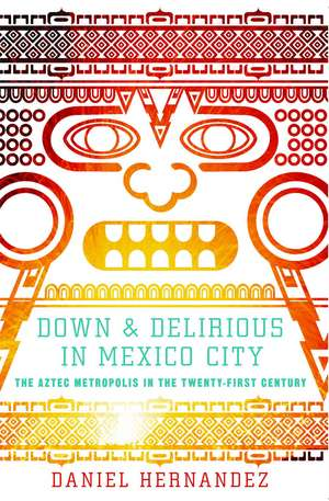 Down and Delirious in Mexico City: The Aztec Metropolis in the Twenty-First Century de Daniel Hernandez