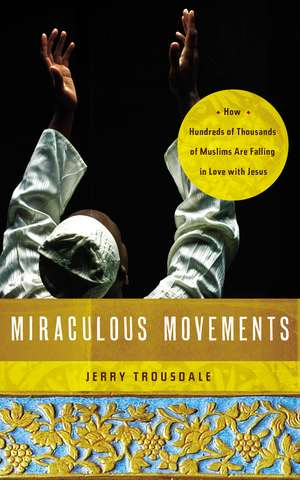 Miraculous Movements: How Hundreds of Thousands of Muslims Are Falling in Love with Jesus de Jerry Trousdale