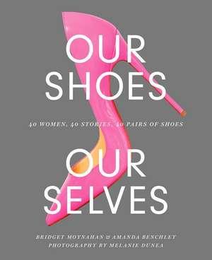 Our Shoes, Our Selves: 40 Women, 40 Stories, 40 Pairs of Shoes de Bridget Moynahan