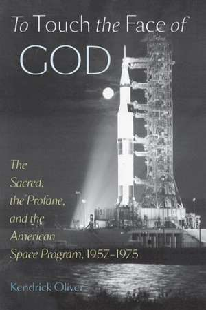To Touch the Face of God – The Sacred, the Profane, and the American Space Program, 1957–1975 de Kendrick Oliver