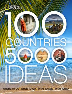 100 Countries, 5,000 Ideas: : Where to Go, When to Go, What to See, What to Do de National Geographic