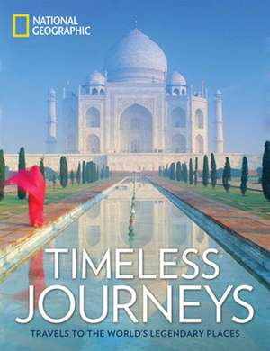 Timeless Journeys: Travels to the World's Legendary Places de National Geographic
