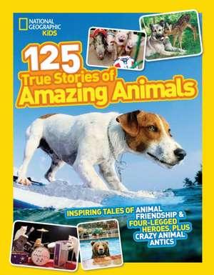 National Geographic Kids 125 True Stories of Amazing Animals:  Inspiring Tales of Animal Friendship & Four-Legged Heroes, Plus Crazy Animal Antics de  National Geographic Kids Magazine