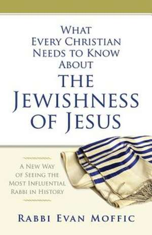 What Every Christian Needs to Know about the Jewishness of Jesus:  A New Way of Seeing the Most Influential Rabbi in History de Evan Moffic