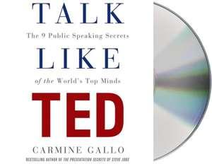 Talk Like Ted:  The 9 Public-Speaking Secrets of the World's Top Minds de Carmine Gallo