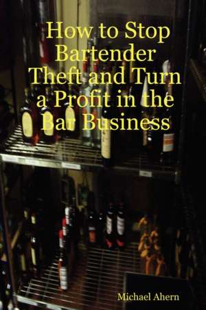 How to Stop Bartender Theft and Turn a Profit in the Bar Business de  Michael Ahern