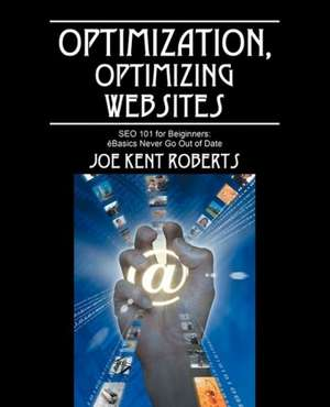 Optimization, Optimizing Websites: SEO 101 for Beiginners; Basics Never Go Out of Date de Joe Kent Roberts