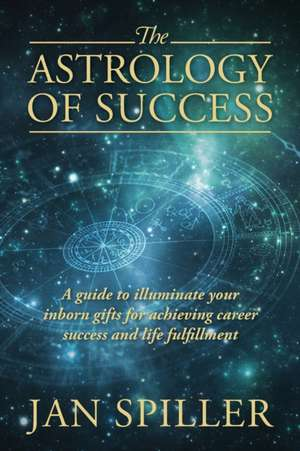 The Astrology of Success:  A Guide to Illuminate Your Inborn Gifts for Achieving Career Success and Life Fulfillment de Jan Spiller