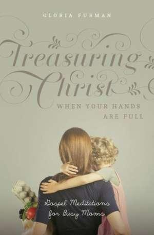 Treasuring Christ When Your Hands Are Full:  Gospel Meditations for Busy Moms de Gloria Furman