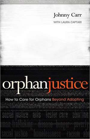 Orphan Justice:  How to Care for Orphans Beyond Adopting de Johnny Carr