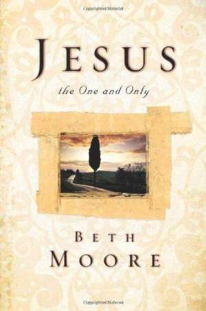 Jesus, the One and Only de Beth Moore