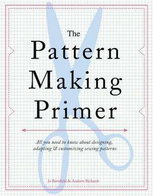 The Pattern Making Primer:  All You Need to Know about Designing, Adapting, and Customizing Sewing Patterns de Jo Barnfield