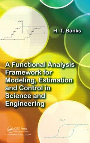 A Functional Analysis Framework for Modeling, Estimation and Control in Science and Engineering de H. T. Banks
