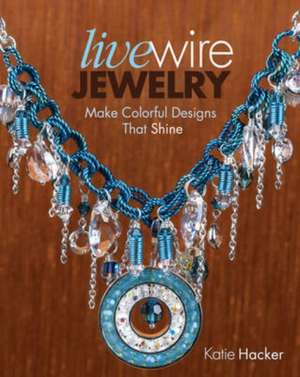 Live Wire Jewelry:  30 Colorful Designs That Sparkle and Shine de Katie Hacker