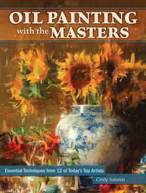 Oil Painting with the Masters:  Essential Techniques from Today's Top Artists de Cindy Salaski