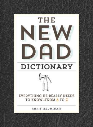 The New Dad Dictionary: Everything He Really Needs to Know - from A to Z de Chris Illuminati