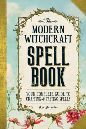 The Modern Witchcraft Spell Book: Your Complete Guide to Crafting and Casting Spells de Skye Alexander