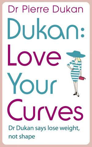 Love Your Curves: Dr. Dukan Says Lose Weight, Not Shape de Pierre Dukan