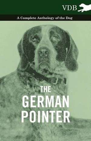 The German Pointer - A Complete Anthology of the Dog