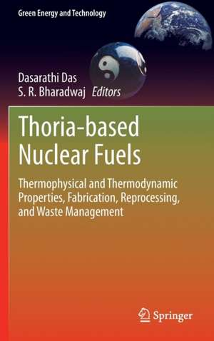Thoria-based Nuclear Fuels: Thermophysical and Thermodynamic Properties, Fabrication, Reprocessing, and Waste Management de Dasarathi Das