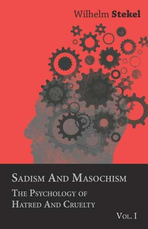 Sadism and Masochism - The Psychology of Hatred and Cruelty - Vol. I. de Wilhelm Stekel