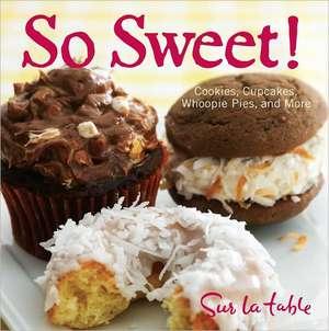 So Sweet!:  Cookies, Cupcakes, Whoopie Pies, and More de Sur La Table