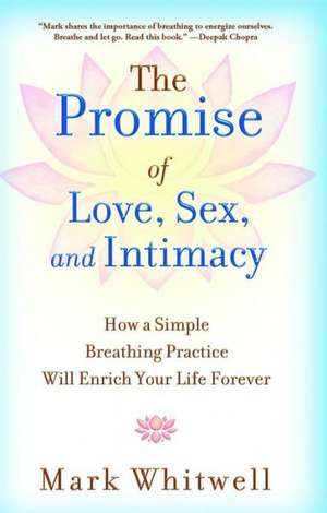 The Promise of Love, Sex, and Intimacy: How a Simple Breathing Practice Will Enrich Your Life Forever de Mark Whitwell