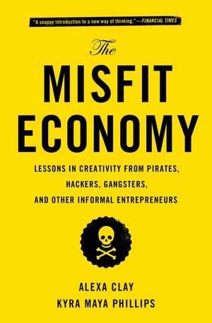The Misfit Economy: Lessons in Creativity from Pirates, Hackers, Gangsters and Other Informal Entrepreneurs de Alexa Clay