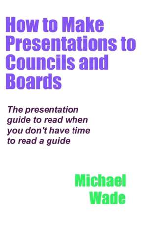 How to Make Presentations to Councils and Boards de Michael Wade