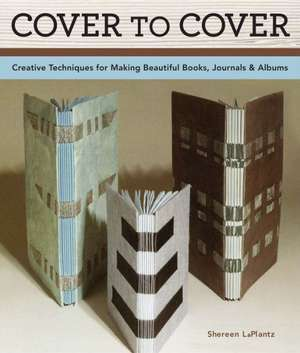 Cover to Cover 20th Anniversary Edition:  Creative Techniques for Making Beautiful Books, Journals & Albums de Shereen LaPlantz