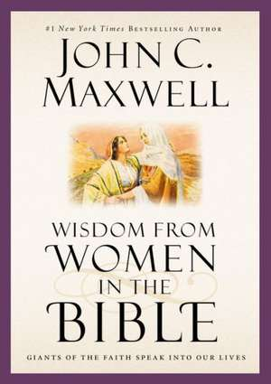 Wisdom from Women in the Bible: Giants of the Faith Speak into Our Lives de John C. Maxwell