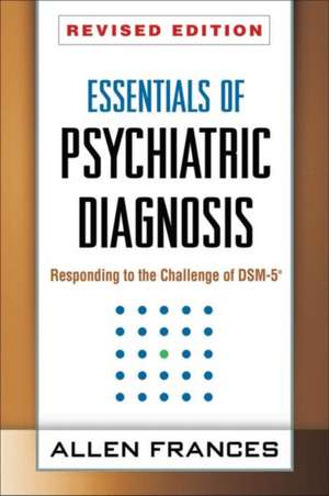 Essentials of Psychiatric Diagnosis, Revised Edition:  Responding to the Challenge of Dsm-5(r) de M.D. Frances, Allen