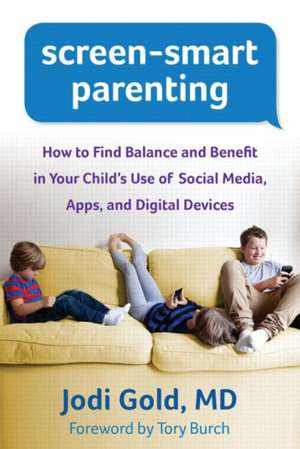 Screen-Smart Parenting:  How to Find Balance and Benefit in Your Child's Use of Social Media, Apps, and Digital Devices de Jodi Gold