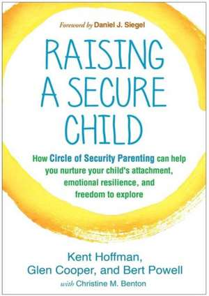 Raising a Secure Child: How Circle of Security Parenting Can Help You Nurture Your Child's Attachment, Emotional Resilience, and Freedom to Explore de Kent Hoffman