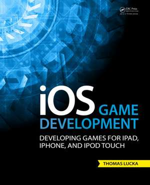 IOS Game Development:  Developing Games for iPad, iPhone, and iPod Touch de Thomas Lucka