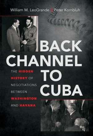 Back Channel to Cuba: the Hidden History of Negotiations Between Washington and Havana de William M. LeoGrande