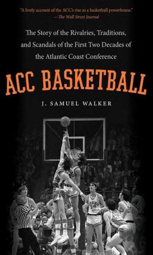 ACC Basketball:  The Story of the Rivalries, Traditions, and Scandals of the First Two Decades of the Atlantic Coast Conference de J. Samuel Walker