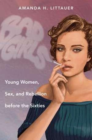 Bad Girls:  Young Women, Sex, and Rebellion Before the Sixties de Amanda H. Littauer