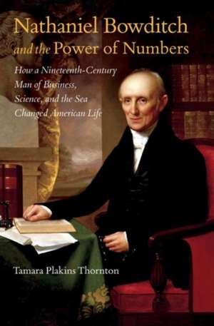 Nathaniel Bowditch and the Power of Numbers:  How a Nineteenth-Century Man of Business, Science, and the Sea Changed American Life de Tamara Plakins Thornton