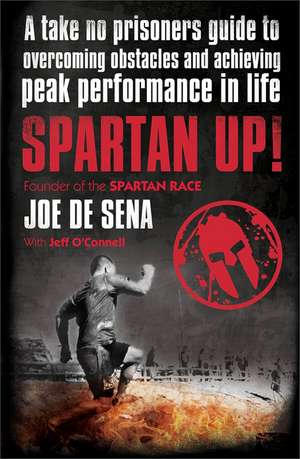 Spartan Up!: A Take-No-Prisoners Guide to Overcoming Obstacles and Achieving Peak Performance in Life de Joe De Sena