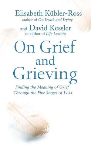 On Grief and Grieving: Finding the Meaning of Grief Through the Five Stages of Loss de Elisabeth Kubler-Ross, David Kessler